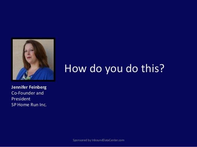 How do you do this? Sponsored by InboundDataCenter.com Jennifer Feinberg Co-Founder and President SP Home Run Inc.