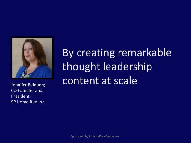 By creating remarkable thought leadership content at scale Sponsored by InboundDataCenter.com Jennifer Feinberg Co-Founder...