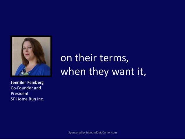 on their terms, when they want it, Sponsored by InboundDataCenter.com Jennifer Feinberg Co-Founder and President SP Home R...