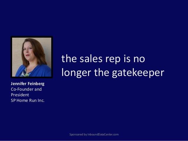 the sales rep is no longer the gatekeeper Sponsored by InboundDataCenter.com Jennifer Feinberg Co-Founder and President SP...