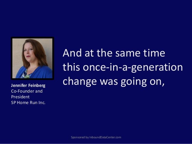 And at the same time this once-in-a-generation change was going on, Sponsored by InboundDataCenter.com Jennifer Feinberg C...