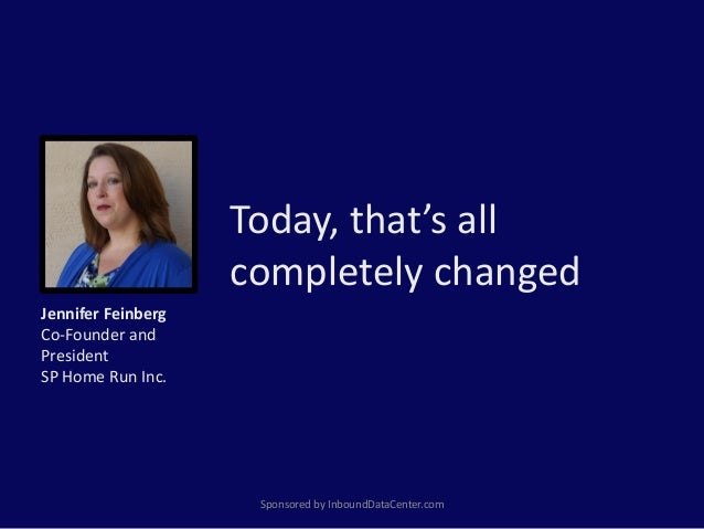 Today, that's all completely changed Sponsored by InboundDataCenter.com Jennifer Feinberg Co-Founder and President SP Home...