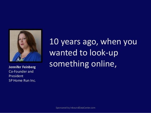 10 years ago, when you wanted to look-up something online, Sponsored by InboundDataCenter.com Jennifer Feinberg Co-Founder...