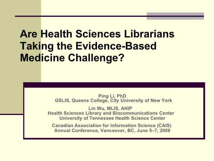 Are Health Sciences Librarians Taking the Evidence-Based Medicine Challenge? Ping Li, PhD GSLIS, Queens College, City Univ...