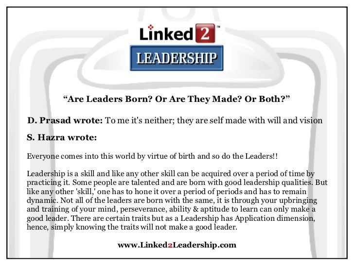 leaders are they born or Skills such as communications skills, strategic and leadership skills are often questioned whether they are learned or naturally born within a person.