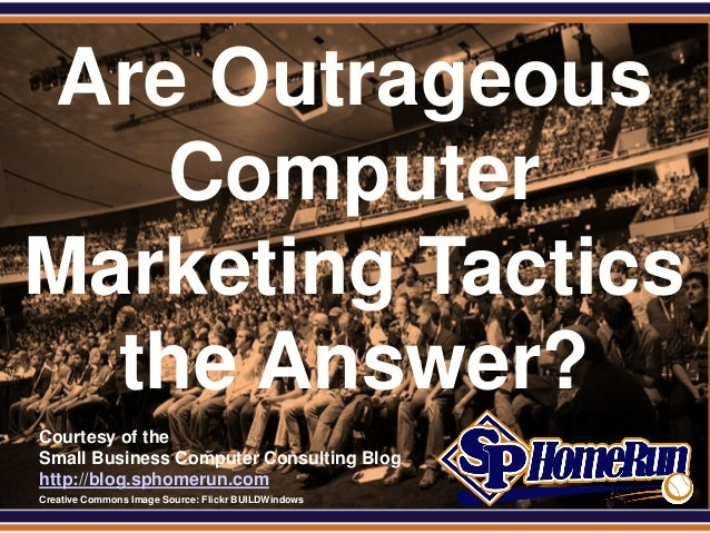 SPHomeRun.comAre Outrageous   ComputerMarketing Tactics  the Answer?  Courtesy of the  Small Business Computer Consulting ...