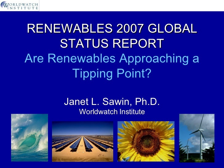 RENEWABLES 2007 GLOBAL STATUS REPORT Are Renewables Approaching a Tipping Point? Janet L. Sawin, Ph.D. Worldwatch Institute