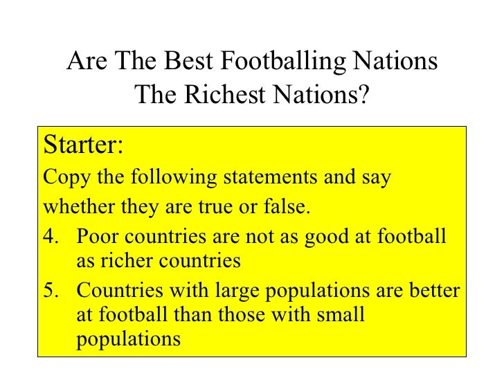 Are The Best Footballing Nations The Richest Nations? <ul><li>Starter: </li></ul><ul><li>Copy the following statements and...