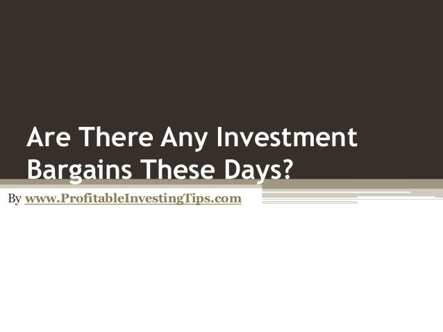 Are There Any Investment Bargains These Days? By www.ProfitableInvestingTips.com
