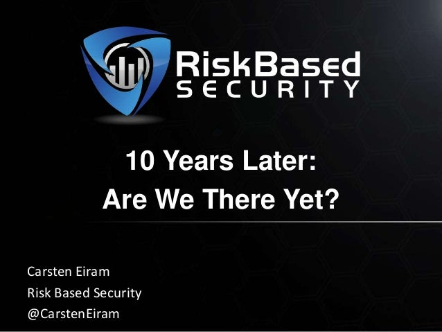 10 Years Later: Are We There Yet? Carsten Eiram Risk Based Security @CarstenEiram