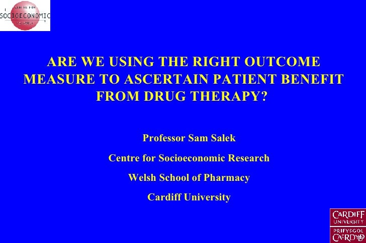 ARE WE USING THE RIGHT OUTCOME MEASURE TO ASCERTAIN PATIENT BENEFIT FROM DRUG THERAPY?  Professor Sam Salek Centre for Soc...