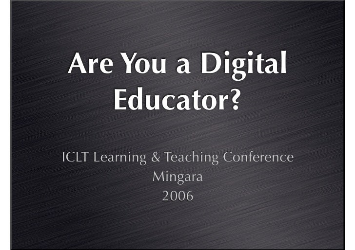 Are You a Digital    Educator? ICLT Learning & Teaching Conference               Mingara                2006