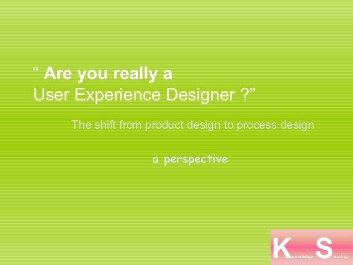 """  Are you really a  User Experience Designer ?""  The shift from product design to process design a perspective"
