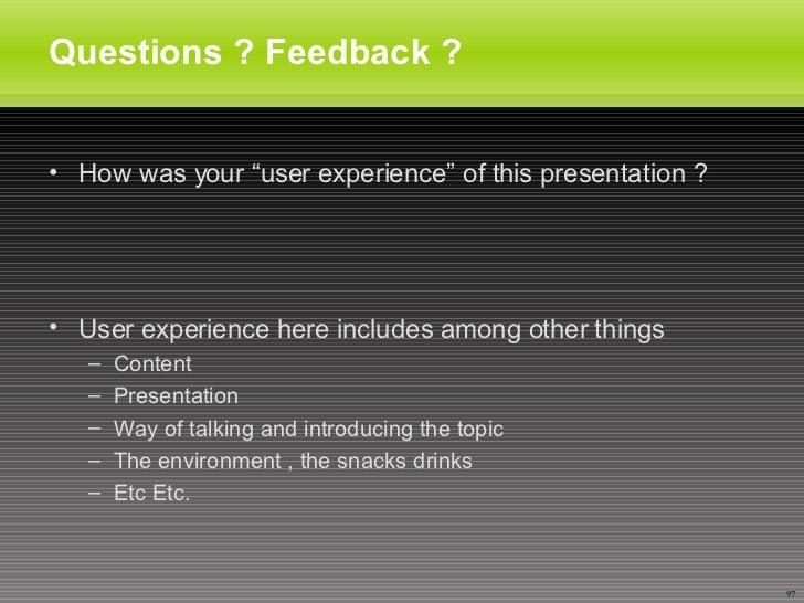 "Questions ? Feedback ? <ul><li>How was your ""user experience"" of this presentation ? </li></ul><ul><li>User experience her..."