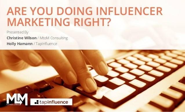 ARE YOU DOING INFLUENCER MARKETING RIGHT? Presented By Christine Wilson / MtoM Consulting Holly Hamann / TapInfluence  @Mt...
