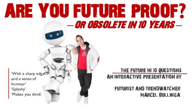 —OR OBSOLETE IN 10 YEARS—  ARE YOU FUTURE PROOF?  FUTURIST AND TRENDWATCHER  MARCEL BULLINGA  THE FUTURE IN 10 QUESTIONS  ...