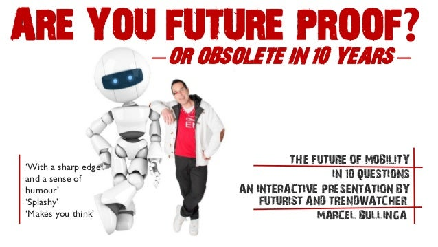 ARE YOU FUTURE PROOF?  —OR OBSOLETE IN 10 YEARS—  FUTURIST AND TRENDWATCHER  MARCEL BULLINGA  THE FUTURE OF MOBILITY  IN 1...