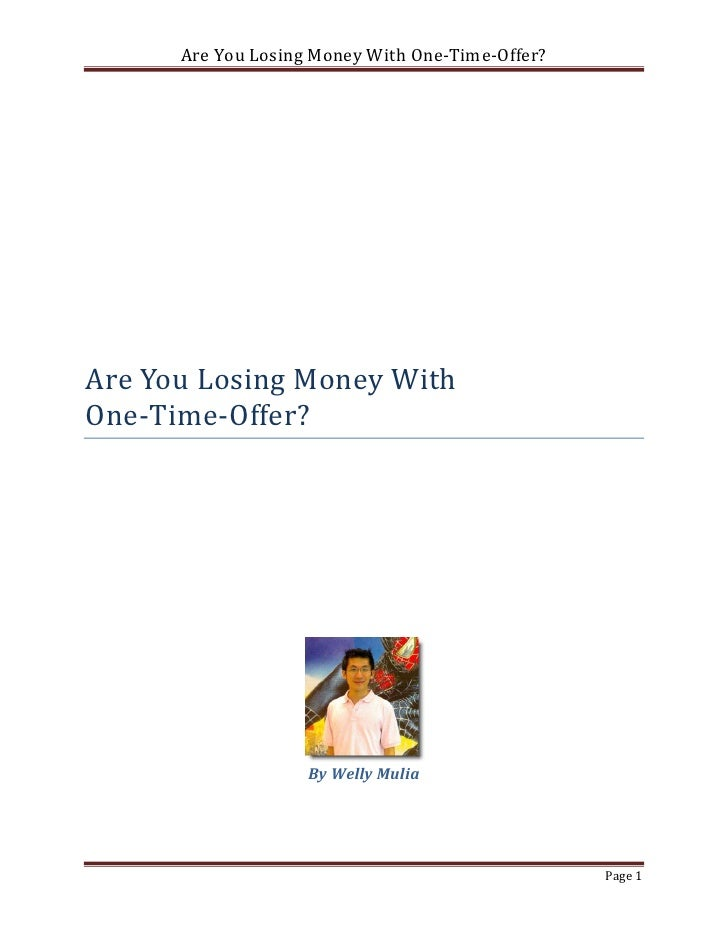 Are You Losing Money With One-Time-Offer?Are You Losing Money WithOne-Time-Offer?                    By Welly Mulia       ...