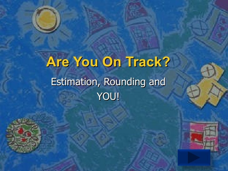Are You On Track? Estimation, Rounding and YOU!