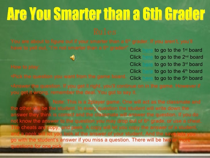 Are You Smarter than a 6th Grader Rules <ul><li>You are about to figure out if your smarter than a 6 th  grader. If you ar...