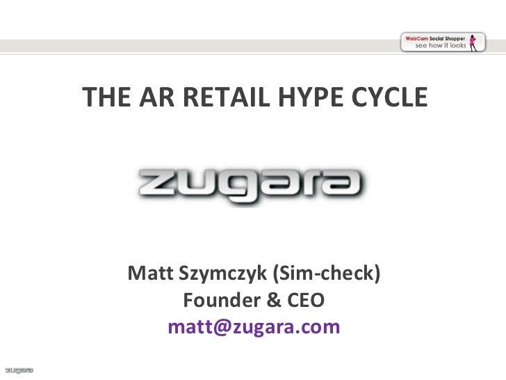 THE AR RETAIL HYPE CYCLE   Matt Szymczyk (Sim-check)        Founder & CEO      matt@zugara.com