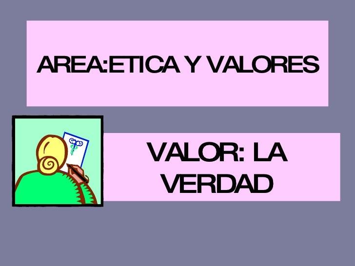 AREA:ETICA Y VALORES VALOR: LA VERDAD