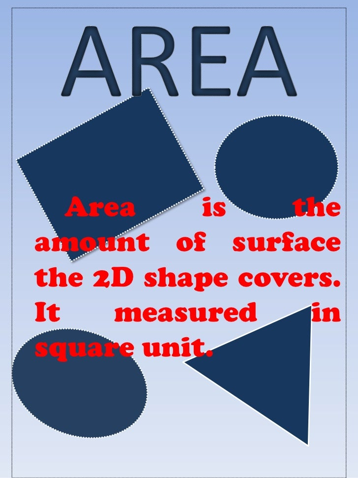 Area    is   theamount of surfacethe 2D shape covers.It    measured    insquare unit.
