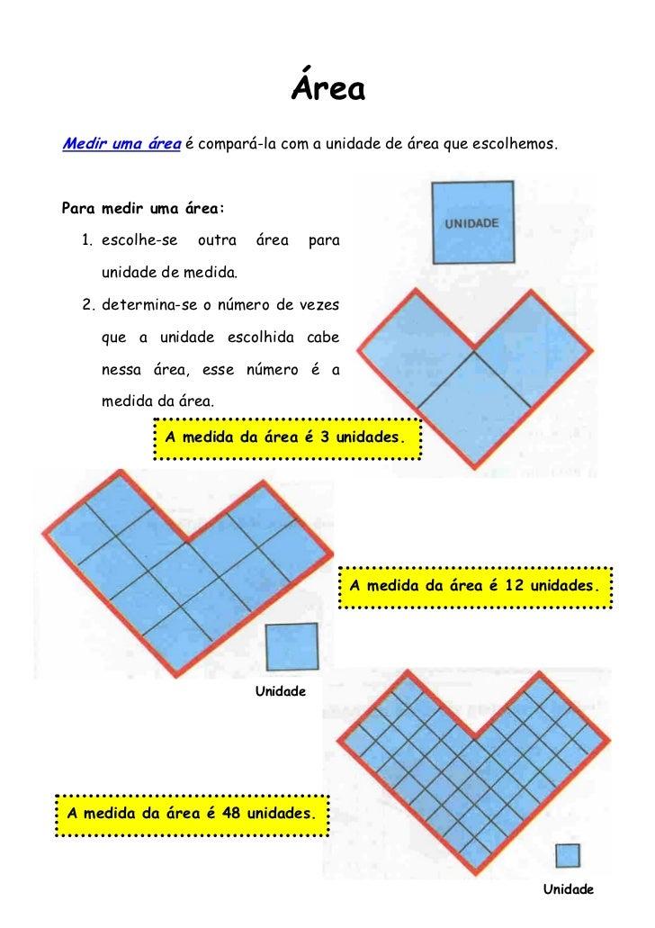 ÁreaMedir uma área é compará-la com a unidade de área que escolhemos.Para medir uma área:  1. escolhe-se   outra   área   ...