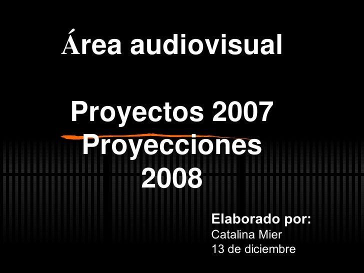 Á rea audiovisual Proyectos 2007 Proyecciones 2008 Elaborado por: Catalina Mier 13 de diciembre