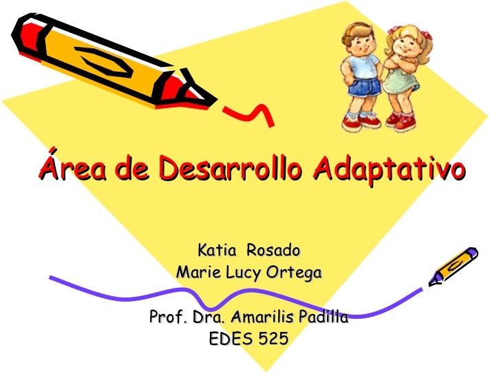 Área de Desarrollo Adaptativo Katia  Rosado Marie Lucy Ortega Prof. Dra. Amarilis Padilla EDES 525