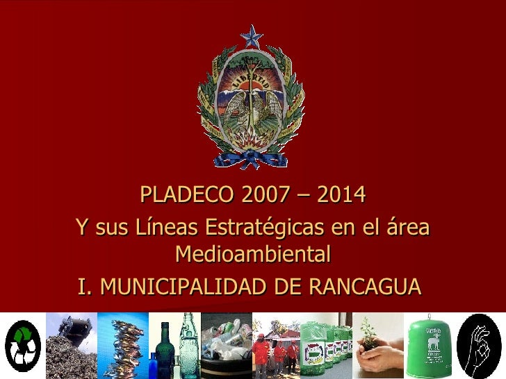 PLADECO 2007 – 2014 Y sus Líneas Estratégicas en el área Medioambiental I. MUNICIPALIDAD DE RANCAGUA