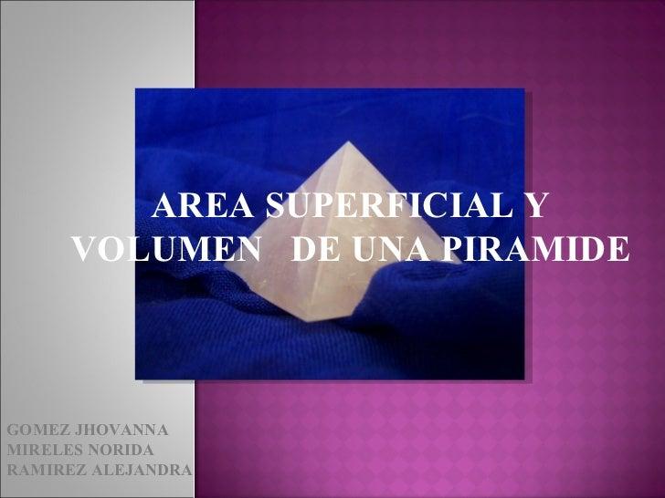 AREA SUPERFICIAL Y VOLUMEN  DE UNA PIRAMIDE GOMEZ JHOVANNA MIRELES NORIDA RAMIREZ ALEJANDRA