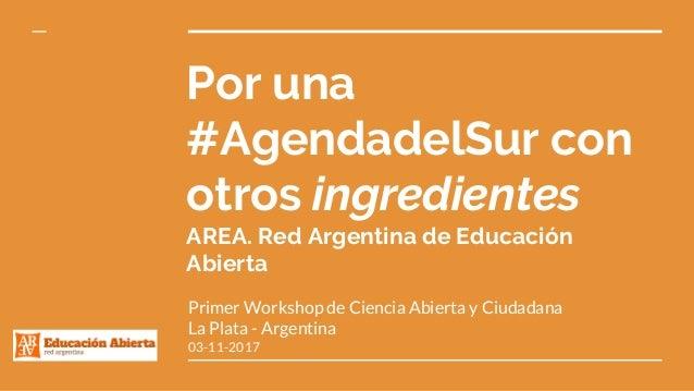 Por una #AgendadelSur con otros ingredientes AREA. Red Argentina de Educación Abierta Primer Workshop de Ciencia Abierta y...