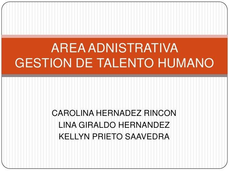 AREA ADNISTRATIVA GESTION DE TALENTO HUMANO       CAROLINA HERNADEZ RINCON      LINA GIRALDO HERNANDEZ      KELLYN PRIETO ...