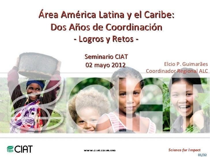 Área América Latina y el Caribe:  Dos Años de Coordinación        - Logros y Retos -           Seminario CIAT           02...