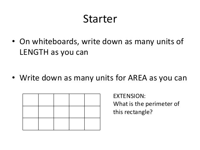 Starter• On whiteboards, write down as many units of  LENGTH as you can• Write down as many units for AREA as you can     ...