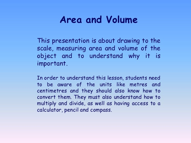 Area and VolumeThis presentation is about drawing to thescale, measuring area and volume of theobject and to understand wh...