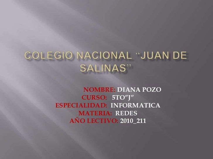 """COLEGIO NACIONAL """"JUAN DE SALINAS""""<br />                  NOMBRE: DIANA POZO<br />CURSO:   5TO""""J""""<br />ESPECIALIDAD:  INFO..."""