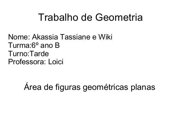 Trabalho de GeometriaNome: Akassia Tassiane e WikiTurma:6º ano BTurno:TardeProfessora: LoiciÁrea de figuras geométricas pl...