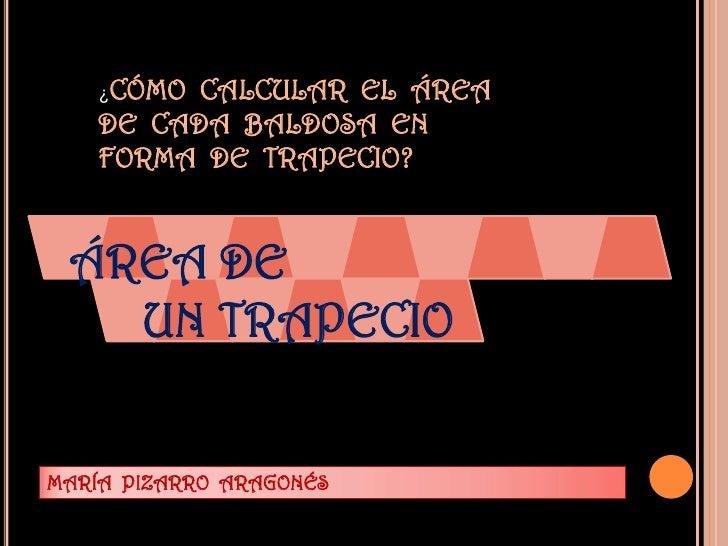 ¿CÓMO CALCULAR EL ÁREA   DE CADA BALDOSA EN   FORMA DE TRAPECIO? ÁREA DE   UN TRAPECIOMARÍA PIZARRO ARAGONÉS