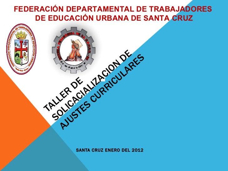 TALLER DE  SOLICACIALIZACION DE AJUSTES CURRICULARES SANTA CRUZ ENERO DEL 2012 FEDERACIÓN DEPARTAMENTAL DE TRABAJADORES  D...