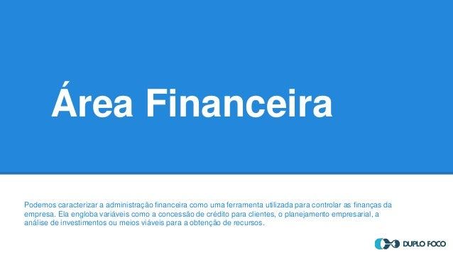 Área Financeira Podemos caracterizar a administração financeira como uma ferramenta utilizada para controlar as finanças d...