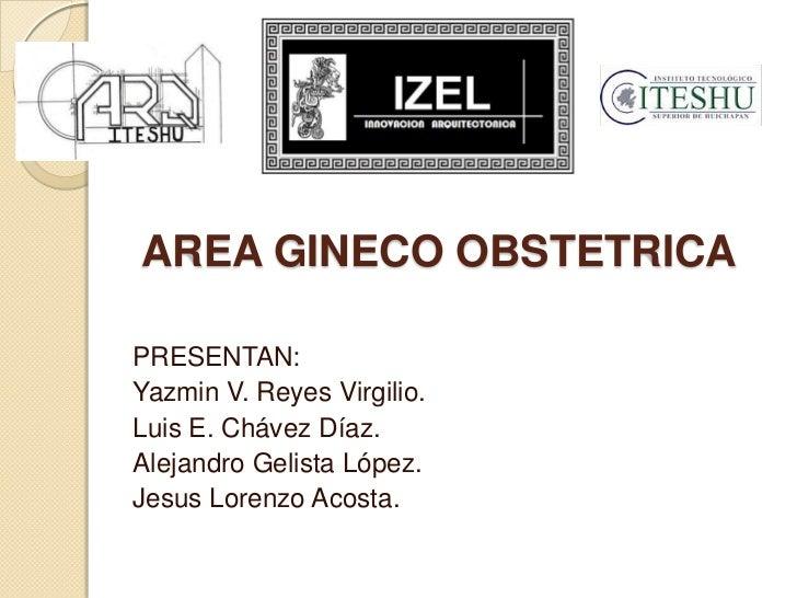 AREA GINECO OBSTETRICAPRESENTAN:Yazmin V. Reyes Virgilio.Luis E. Chávez Díaz.Alejandro Gelista López.Jesus Lorenzo Acosta.