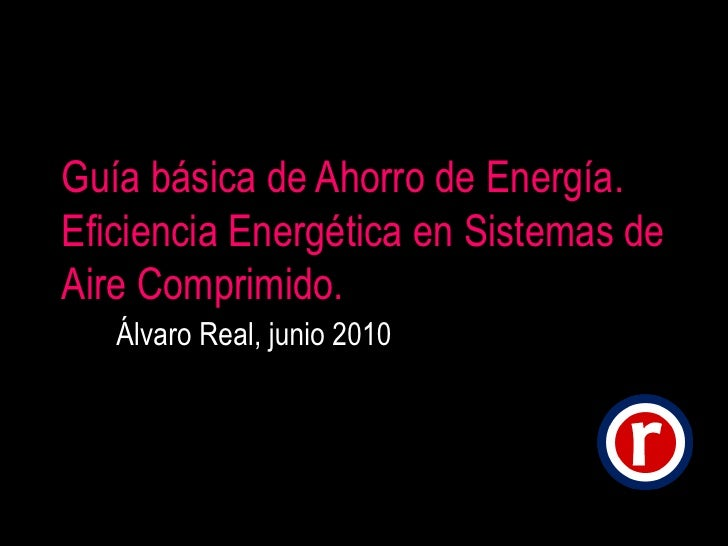 Guía básica de Ahorro de Energía. Eficiencia Energética en Sistemas de Aire Comprimido. Álvaro Real, junio 2010