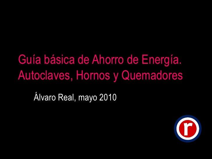 Guía básica de Ahorro de Energía. Autoclaves, Hornos y Quemadores Álvaro Real, mayo 2010