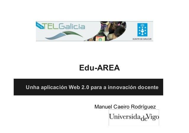Edu-AREA Unha aplicación Web 2.0 para a innovación docente Manuel Caeiro Rodríguez