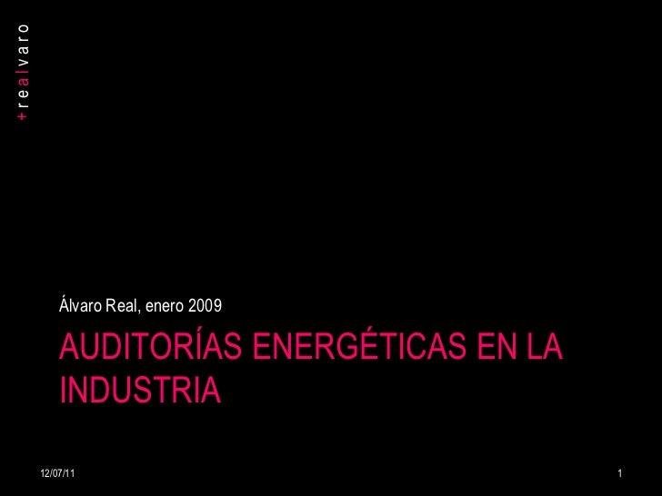 AUDITORÍAS ENERGÉTICAS EN LA INDUSTRIA <ul><li>Álvaro Real, enero 2009 </li></ul>12/07/11