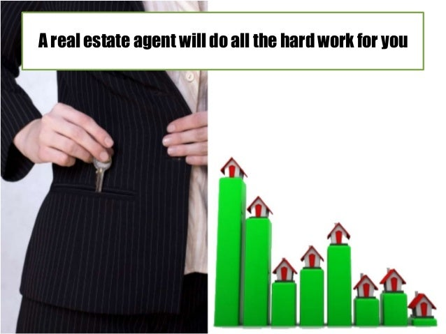 A real estate agent will do all the hard work for you