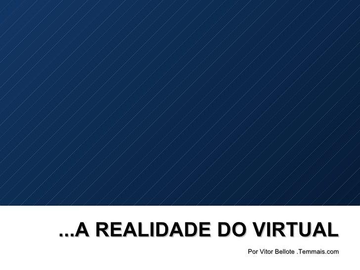 ...A REALIDADE DO VIRTUAL Por Vitor Bellote .Temmais.com