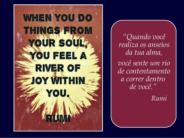 """""""Quando vocêrealiza os anseios   da tua alma,você sente um riode contentamento a correr dentro    de você.""""           Rumi"""